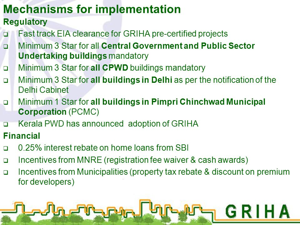 Mechanisms for implementation Regulatory  Fast track EIA clearance for GRIHA pre-certified projects  Minimum 3 Star for all Central Government and P