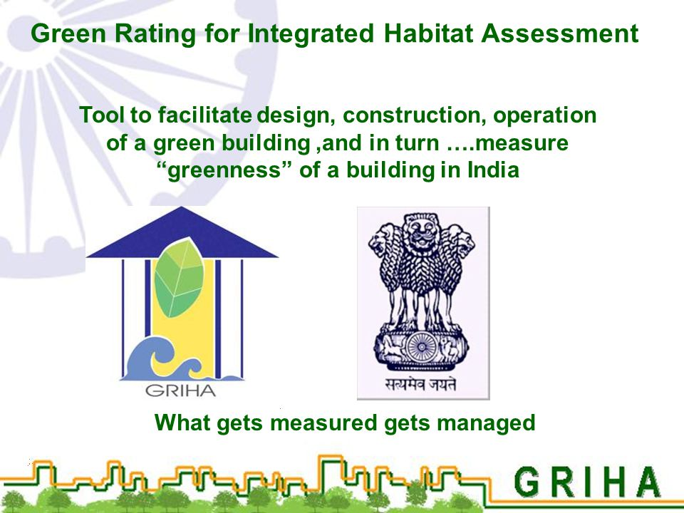 "Green Rating for Integrated Habitat Assessment Tool to facilitate design, construction, operation of a green building,and in turn ….measure ""greenness"