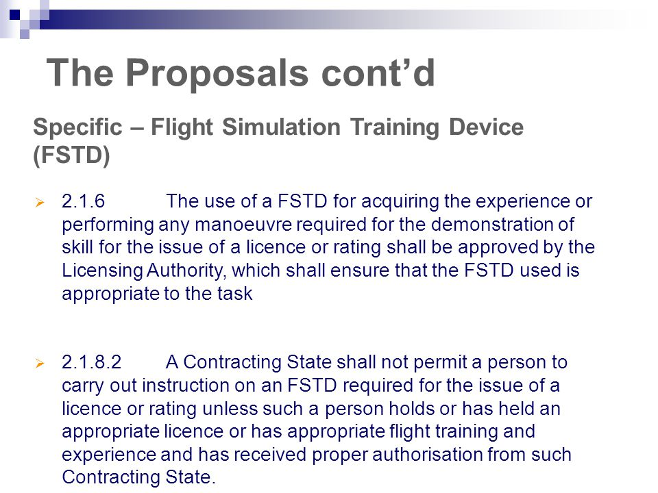 The Proposals cont'd Specific – Flight Simulation Training Device (FSTD)  2.1.6The use of a FSTD for acquiring the experience or performing any manoeuvre required for the demonstration of skill for the issue of a licence or rating shall be approved by the Licensing Authority, which shall ensure that the FSTD used is appropriate to the task  2.1.8.2A Contracting State shall not permit a person to carry out instruction on an FSTD required for the issue of a licence or rating unless such a person holds or has held an appropriate licence or has appropriate flight training and experience and has received proper authorisation from such Contracting State.