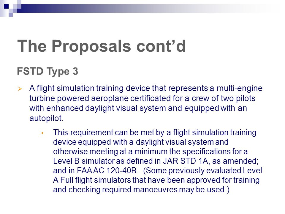 The Proposals cont'd FSTD Type 3  A flight simulation training device that represents a multi-engine turbine powered aeroplane certificated for a crew of two pilots with enhanced daylight visual system and equipped with an autopilot.