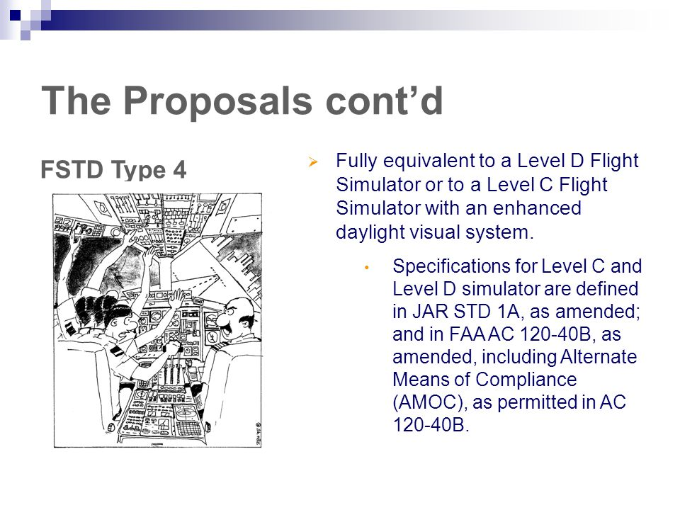 The Proposals cont'd FSTD Type 4  Fully equivalent to a Level D Flight Simulator or to a Level C Flight Simulator with an enhanced daylight visual system.
