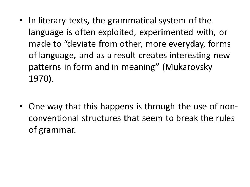In literary texts, the grammatical system of the language is often exploited, experimented with, or made to deviate from other, more everyday, forms of language, and as a result creates interesting new patterns in form and in meaning (Mukarovsky 1970).