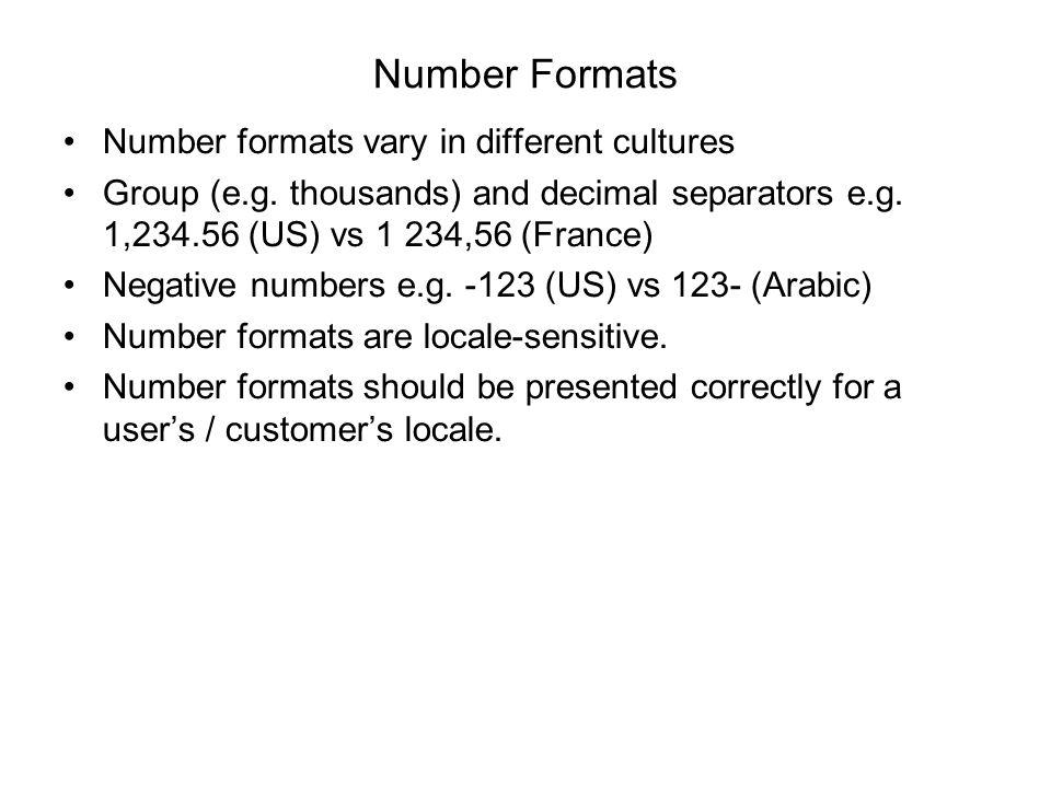 Number Formats Number formats vary in different cultures Group (e.g. thousands) and decimal separators e.g. 1,234.56 (US) vs 1 234,56 (France) Negativ