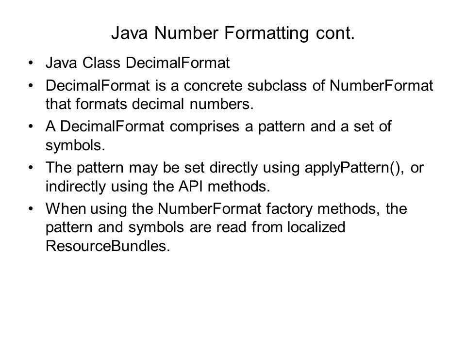 Java Number Formatting cont. Java Class DecimalFormat DecimalFormat is a concrete subclass of NumberFormat that formats decimal numbers. A DecimalForm