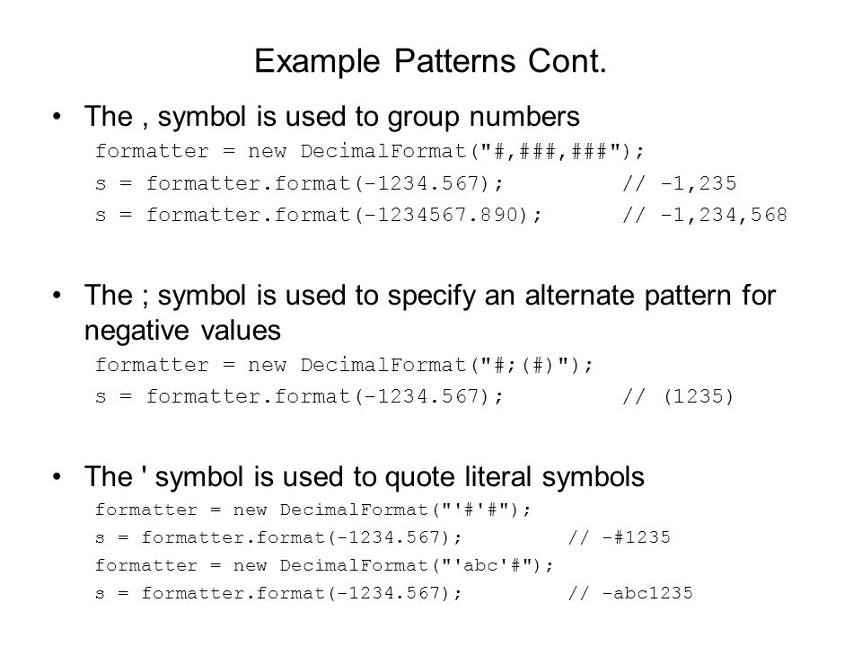 Example Patterns Cont. The, symbol is used to group numbers formatter = new DecimalFormat(