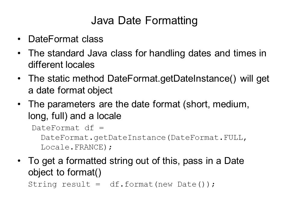 Java Date Formatting DateFormat class The standard Java class for handling dates and times in different locales The static method DateFormat.getDateIn