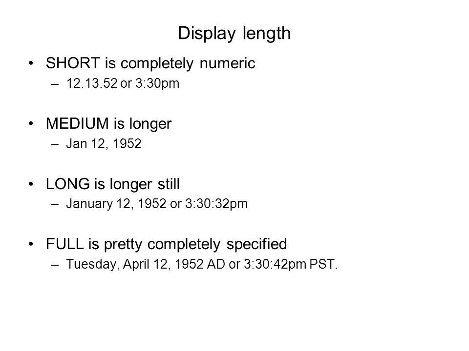Display length SHORT is completely numeric –12.13.52 or 3:30pm MEDIUM is longer –Jan 12, 1952 LONG is longer still –January 12, 1952 or 3:30:32pm FULL