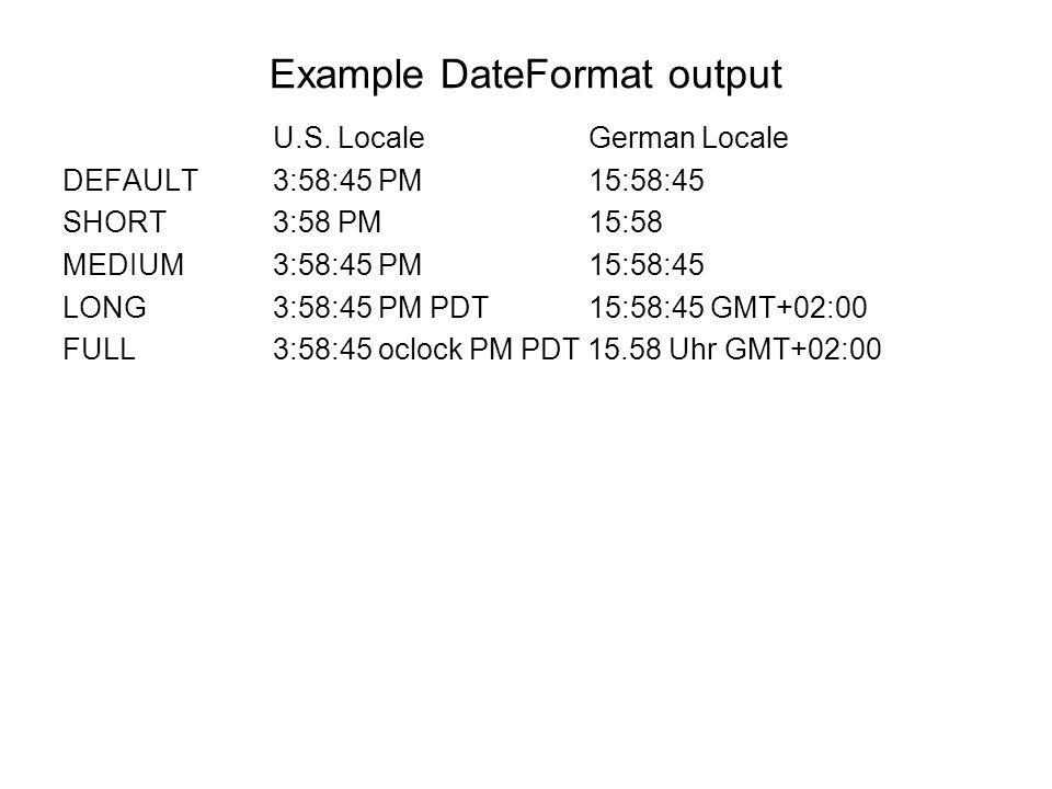 Example DateFormat output U.S. Locale German Locale DEFAULT 3:58:45 PM 15:58:45 SHORT 3:58 PM 15:58 MEDIUM 3:58:45 PM 15:58:45 LONG 3:58:45 PM PDT 15: