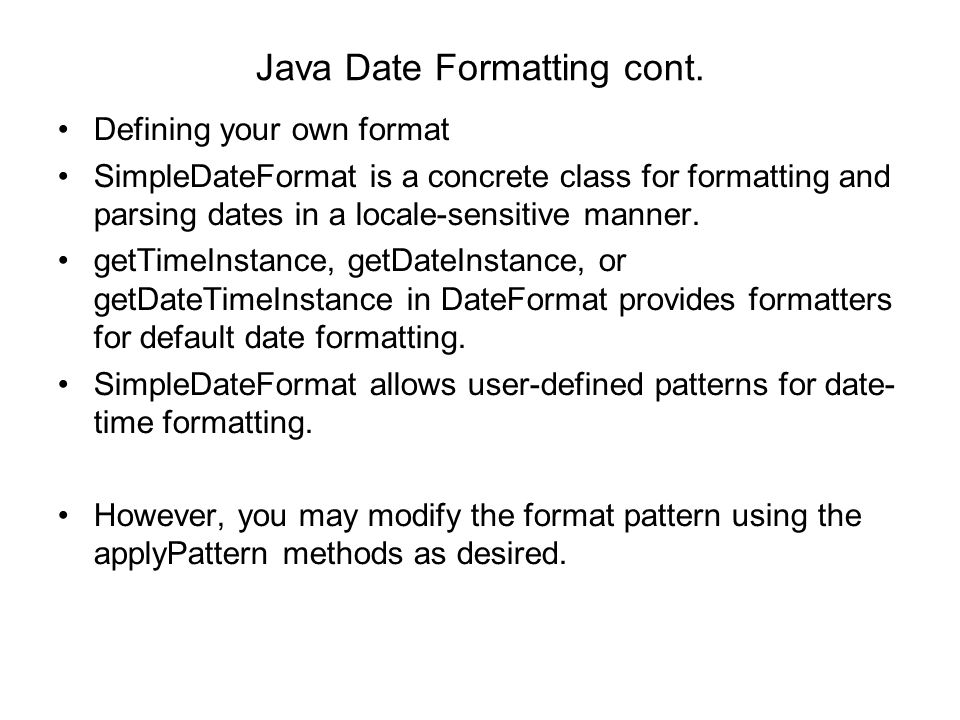 Java Date Formatting cont. Defining your own format SimpleDateFormat is a concrete class for formatting and parsing dates in a locale-sensitive manner