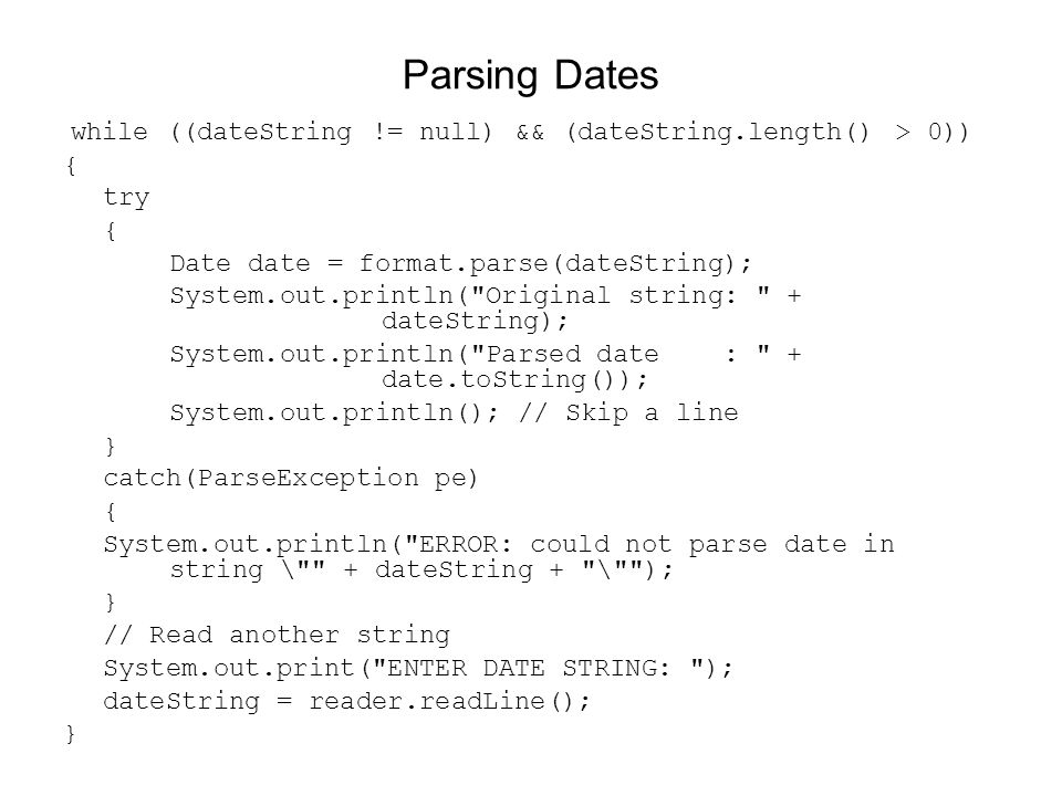 Parsing Dates while ((dateString != null) && (dateString.length() > 0)) { try { Date date = format.parse(dateString); System.out.println(