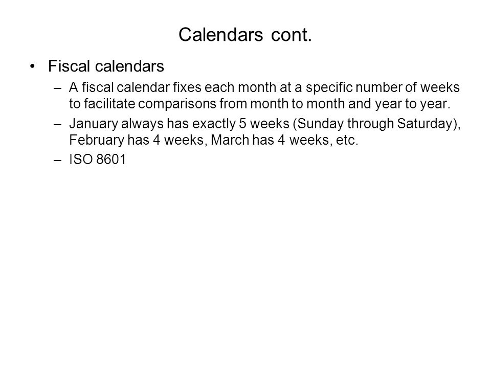 Calendars cont. Fiscal calendars –A fiscal calendar fixes each month at a specific number of weeks to facilitate comparisons from month to month and y