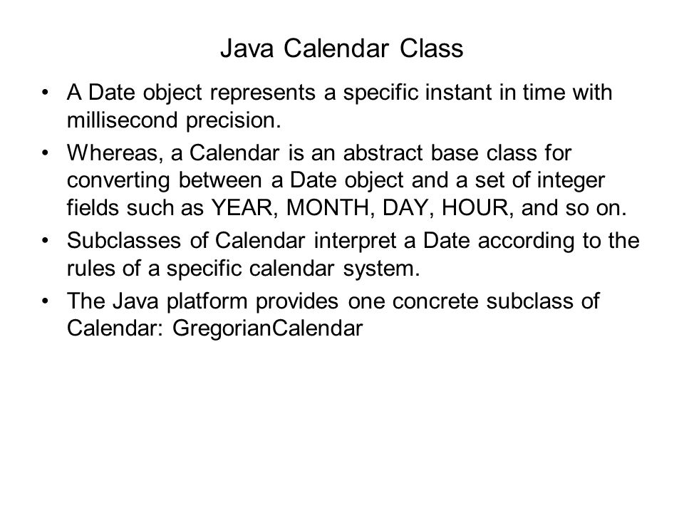 Java Calendar Class A Date object represents a specific instant in time with millisecond precision. Whereas, a Calendar is an abstract base class for