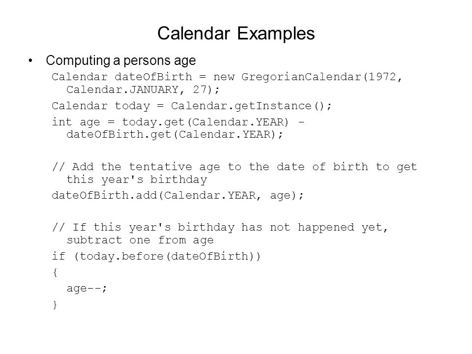 Calendar Examples Computing a persons age Calendar dateOfBirth = new GregorianCalendar(1972, Calendar.JANUARY, 27); Calendar today = Calendar.getInstance(); int age = today.get(Calendar.YEAR) - dateOfBirth.get(Calendar.YEAR); // Add the tentative age to the date of birth to get this year s birthday dateOfBirth.add(Calendar.YEAR, age); // If this year s birthday has not happened yet, subtract one from age if (today.before(dateOfBirth)) { age--; }
