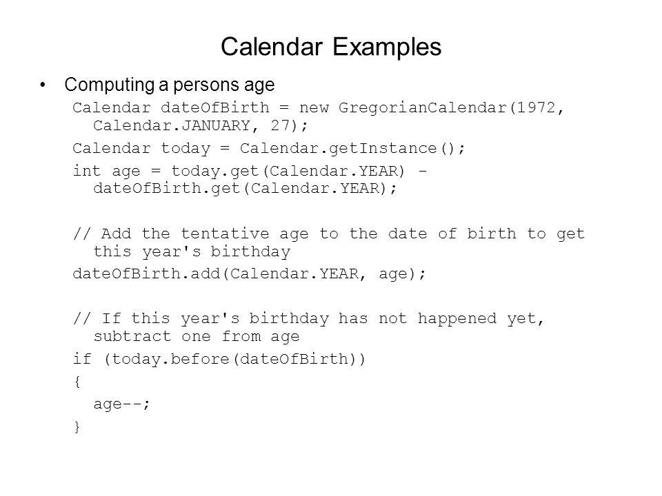 Calendar Examples Computing a persons age Calendar dateOfBirth = new GregorianCalendar(1972, Calendar.JANUARY, 27); Calendar today = Calendar.getInsta