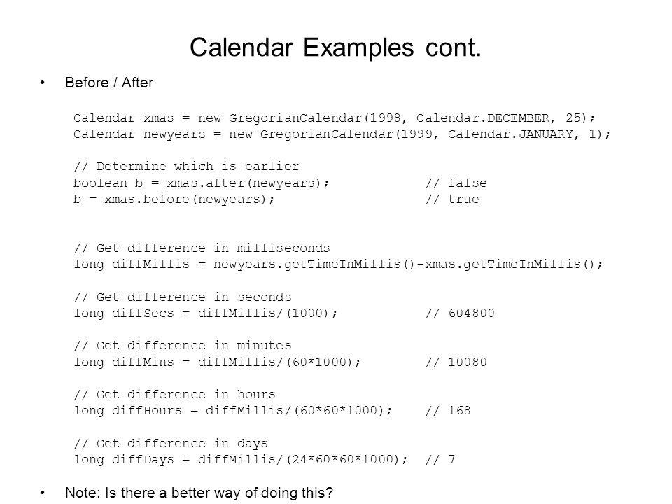 Calendar Examples cont. Before / After Calendar xmas = new GregorianCalendar(1998, Calendar.DECEMBER, 25); Calendar newyears = new GregorianCalendar(1