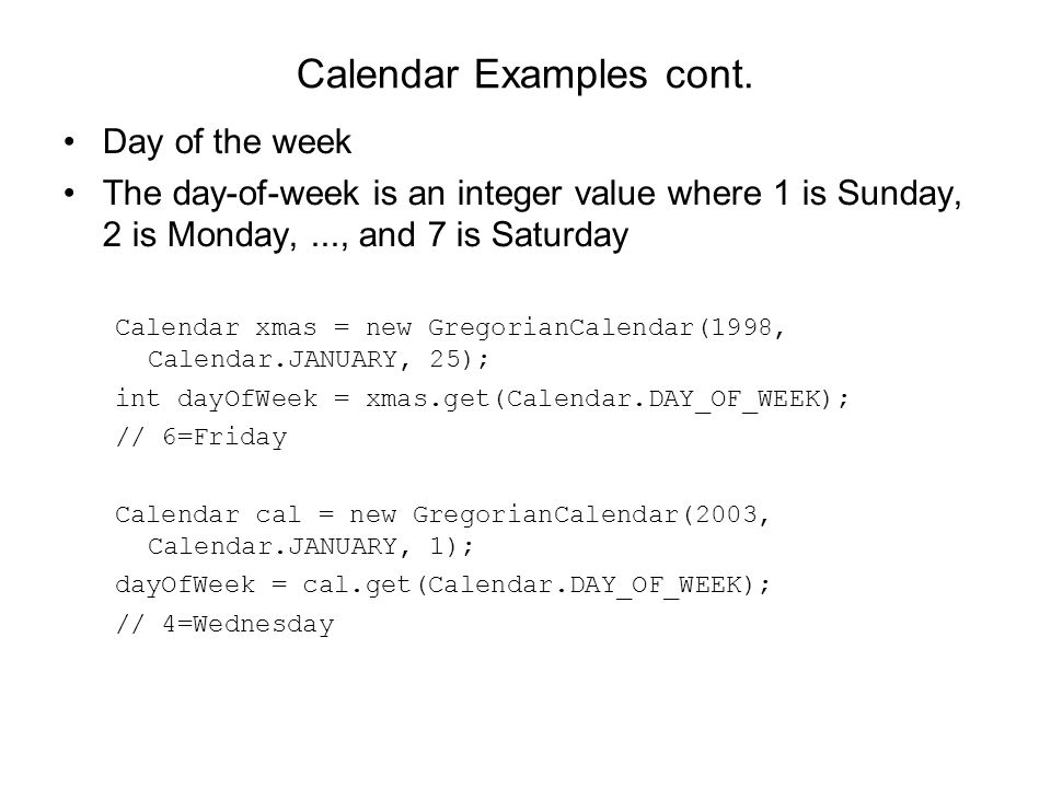 Calendar Examples cont. Day of the week The day-of-week is an integer value where 1 is Sunday, 2 is Monday,..., and 7 is Saturday Calendar xmas = new