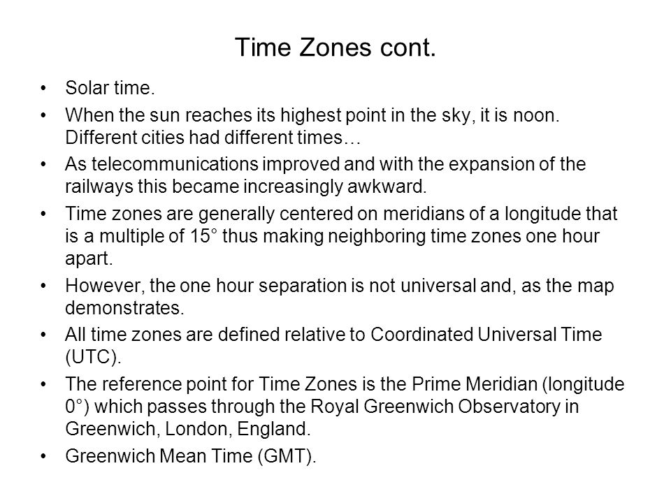 Time Zones cont. Solar time. When the sun reaches its highest point in the sky, it is noon. Different cities had different times… As telecommunication