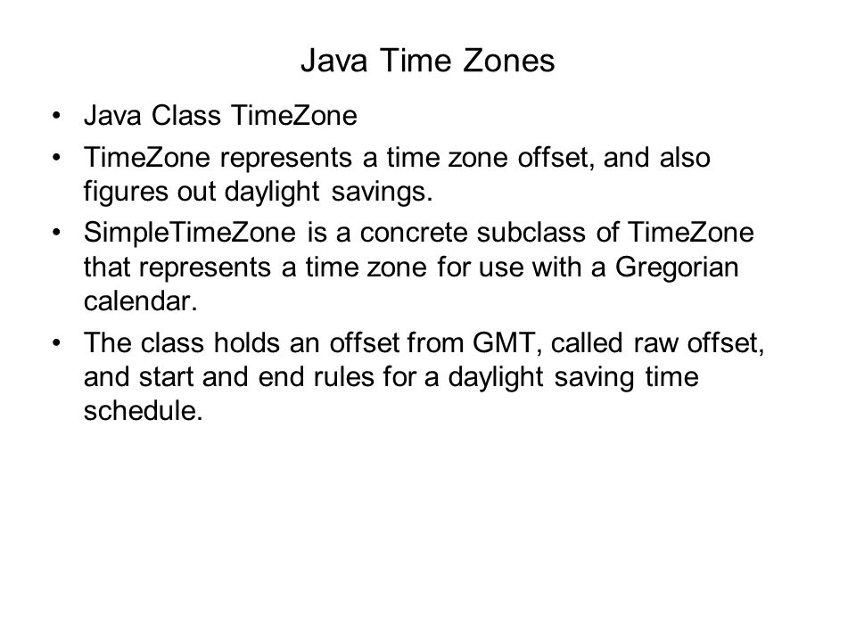 Java Time Zones Java Class TimeZone TimeZone represents a time zone offset, and also figures out daylight savings. SimpleTimeZone is a concrete subcla