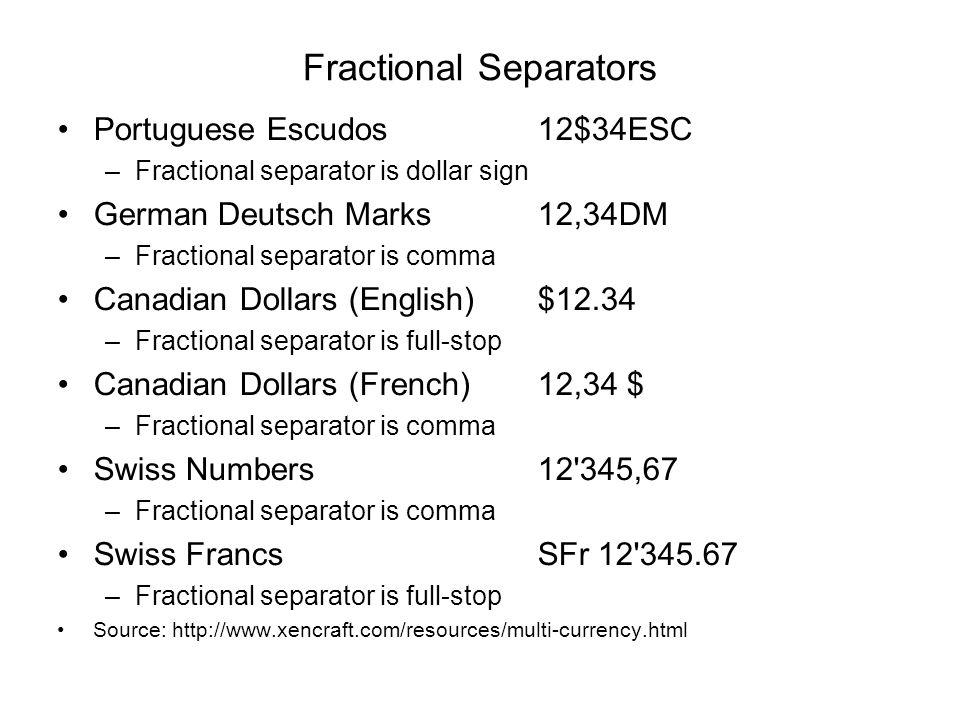 Fractional Separators Portuguese Escudos12$34ESC –Fractional separator is dollar sign German Deutsch Marks12,34DM –Fractional separator is comma Canad