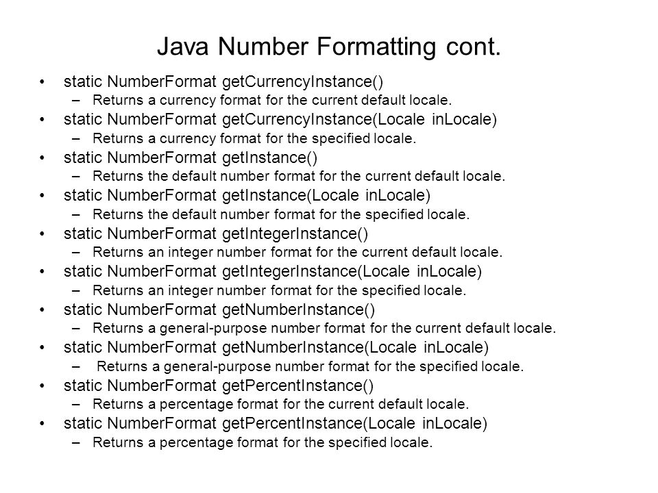 Java Number Formatting cont. static NumberFormat getCurrencyInstance() –Returns a currency format for the current default locale. static NumberFormat