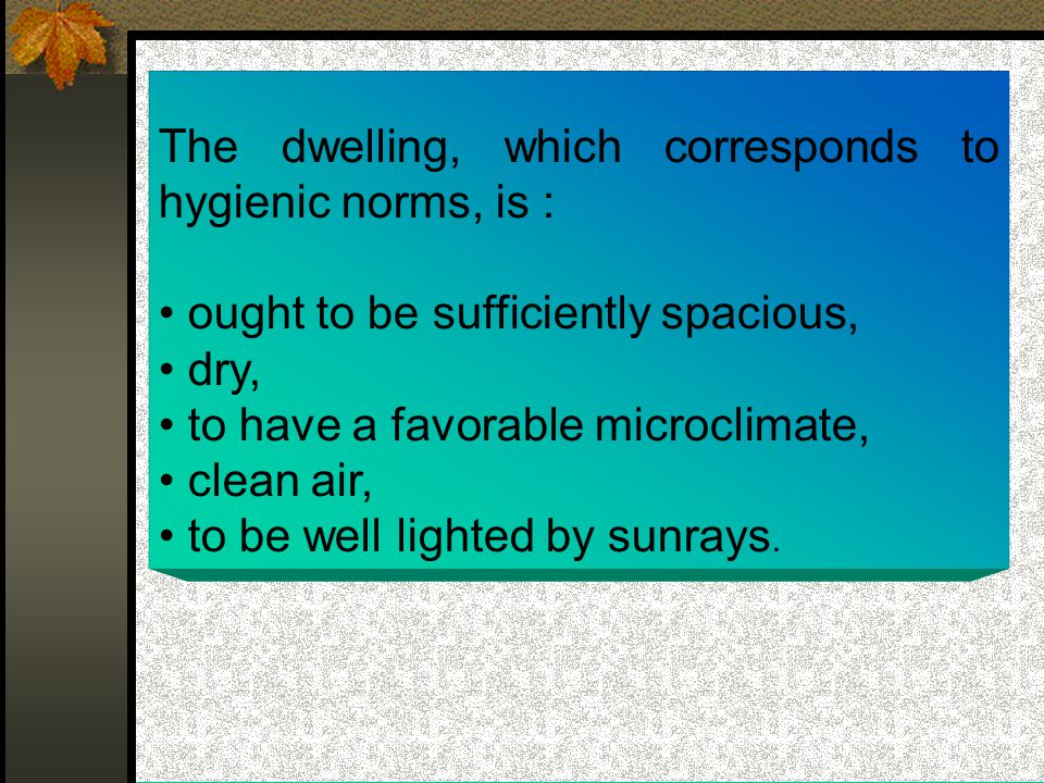 The dwelling, which corresponds to hygienic norms, is : ought to be sufficiently spacious, dry, to have a favorable microclimate, clean air, to be well lighted by sunrays.