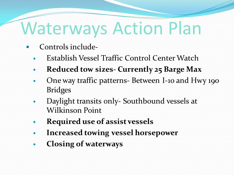 Waterways Action Plan Controls include- Establish Vessel Traffic Control Center Watch Reduced tow sizes- Currently 25 Barge Max One way traffic patterns- Between I-10 and Hwy 190 Bridges Daylight transits only- Southbound vessels at Wilkinson Point Required use of assist vessels Increased towing vessel horsepower Closing of waterways