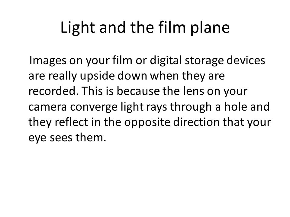 Light and the film plane Images on your film or digital storage devices are really upside down when they are recorded. This is because the lens on you