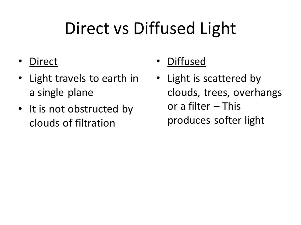 Direct vs Diffused Light Direct Light travels to earth in a single plane It is not obstructed by clouds of filtration Diffused Light is scattered by c