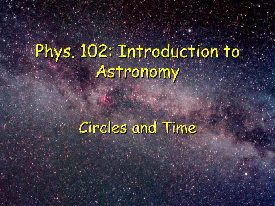 Phys. 102: Introduction to Astronomy Circles and Time
