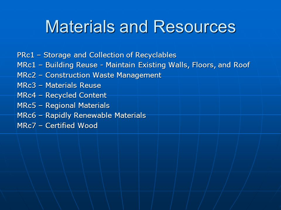Materials and Resources PRc1 – Storage and Collection of Recyclables MRc1 – Building Reuse - Maintain Existing Walls, Floors, and Roof MRc2 – Construction Waste Management MRc3 – Materials Reuse MRc4 – Recycled Content MRc5 – Regional Materials MRc6 – Rapidly Renewable Materials MRc7 – Certified Wood