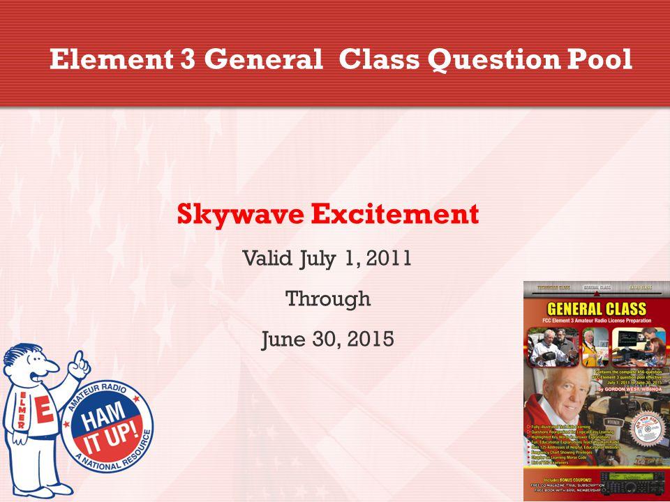 Element 3 General Class Question Pool Skywave Excitement Valid July 1, 2011 Through June 30, 2015