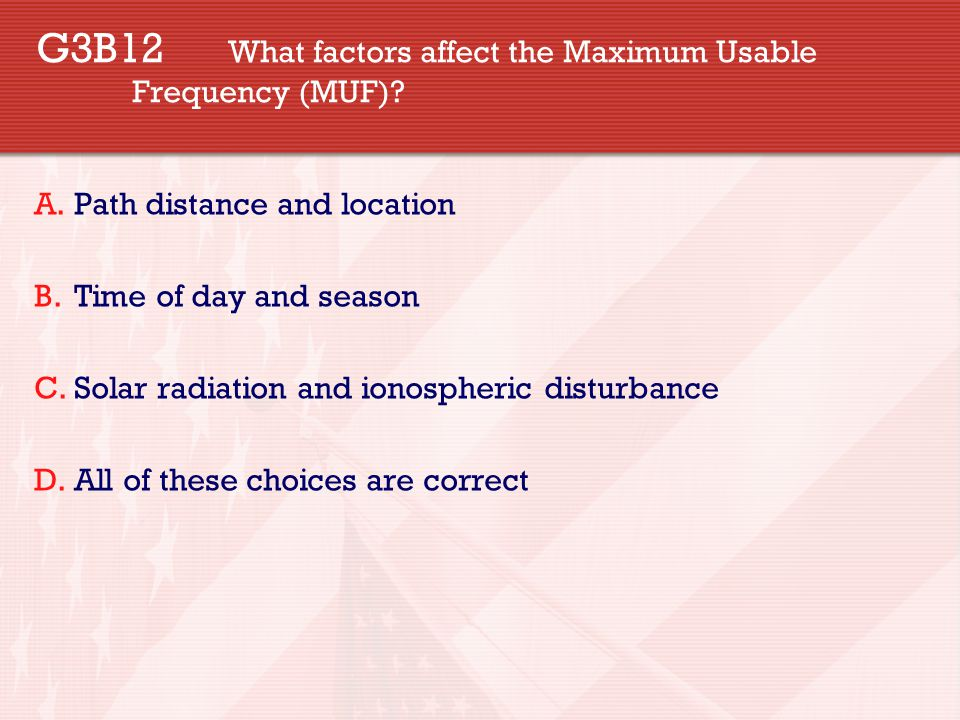 G3B12 What factors affect the Maximum Usable Frequency (MUF)? A.Path distance and location B.Time of day and season C.Solar radiation and ionospheric
