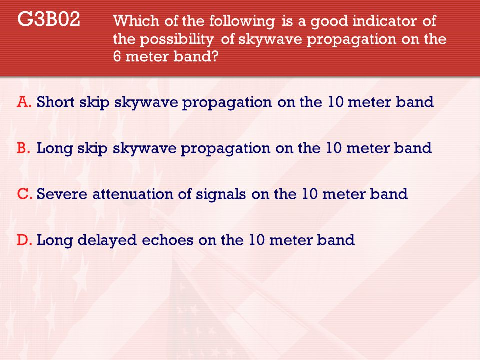 G3B02 Which of the following is a good indicator of the possibility of skywave propagation on the 6 meter band? A.Short skip skywave propagation on th