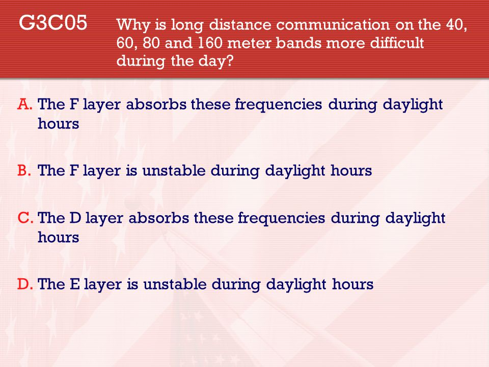 G3C05 Why is long distance communication on the 40, 60, 80 and 160 meter bands more difficult during the day.