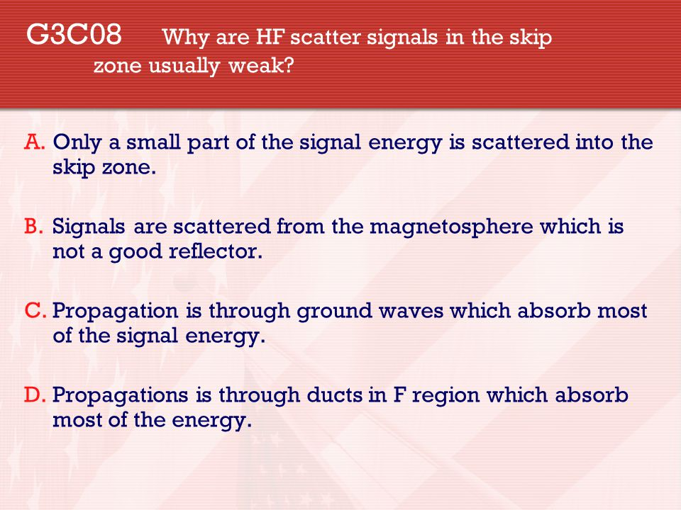 G3C08 Why are HF scatter signals in the skip zone usually weak.