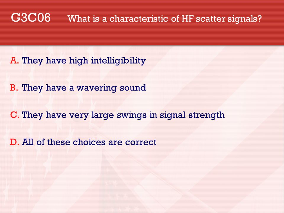 G3C06 What is a characteristic of HF scatter signals? A.They have high intelligibility B.They have a wavering sound C.They have very large swings in s