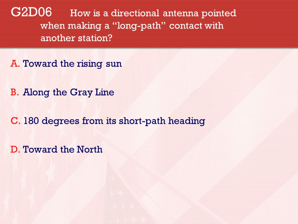"""G2D06 How is a directional antenna pointed when making a """"long-path"""" contact with another station? A.Toward the rising sun B.Along the Gray Line C.180"""