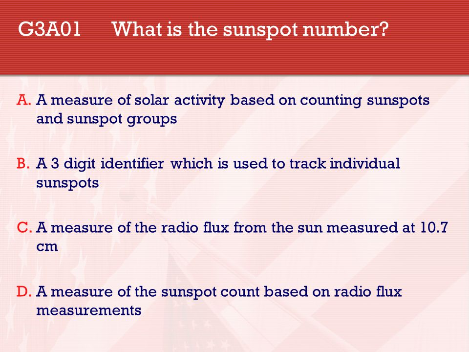 G3A01 What is the sunspot number? A.A measure of solar activity based on counting sunspots and sunspot groups B.A 3 digit identifier which is used to