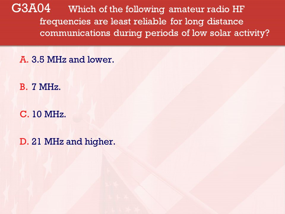 G3A04 Which of the following amateur radio HF frequencies are least reliable for long distance communications during periods of low solar activity? A.