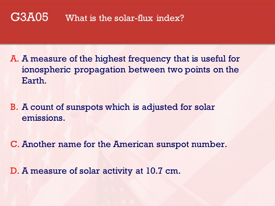 G3A05 What is the solar-flux index? A.A measure of the highest frequency that is useful for ionospheric propagation between two points on the Earth. B