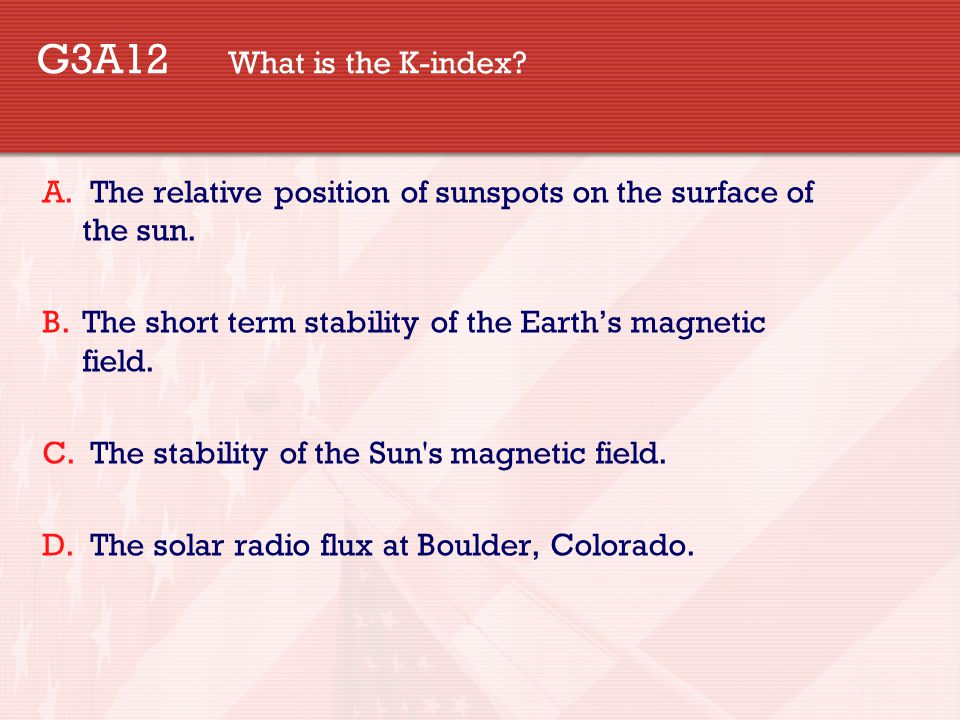 G3A12 What is the K-index? A. The relative position of sunspots on the surface of the sun. B.The short term stability of the Earth's magnetic field. C
