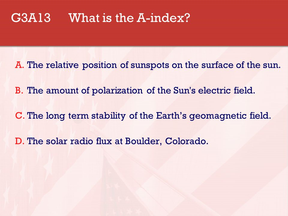 G3A13 What is the A-index? A.The relative position of sunspots on the surface of the sun. B.The amount of polarization of the Sun's electric field. C.