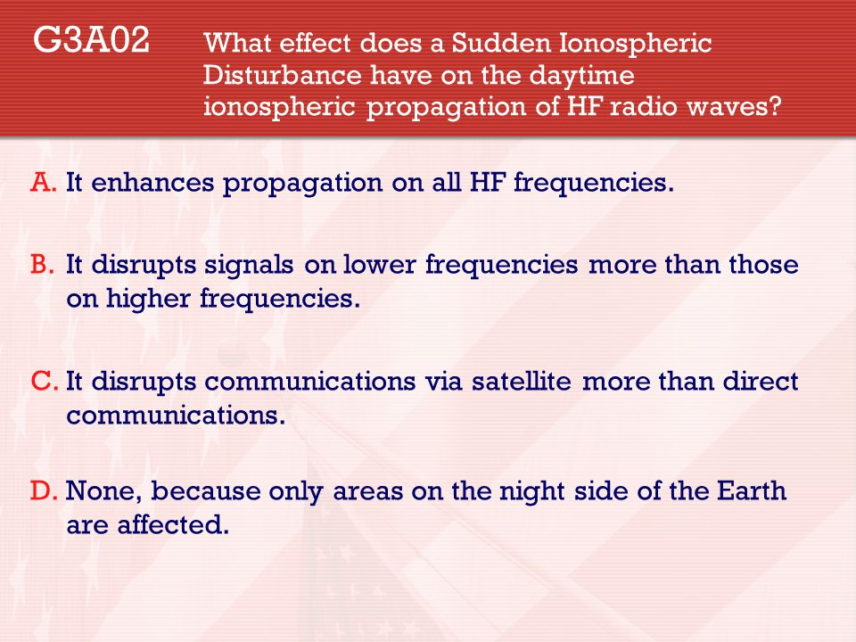 G3A02 What effect does a Sudden Ionospheric Disturbance have on the daytime ionospheric propagation of HF radio waves? A.It enhances propagation on al