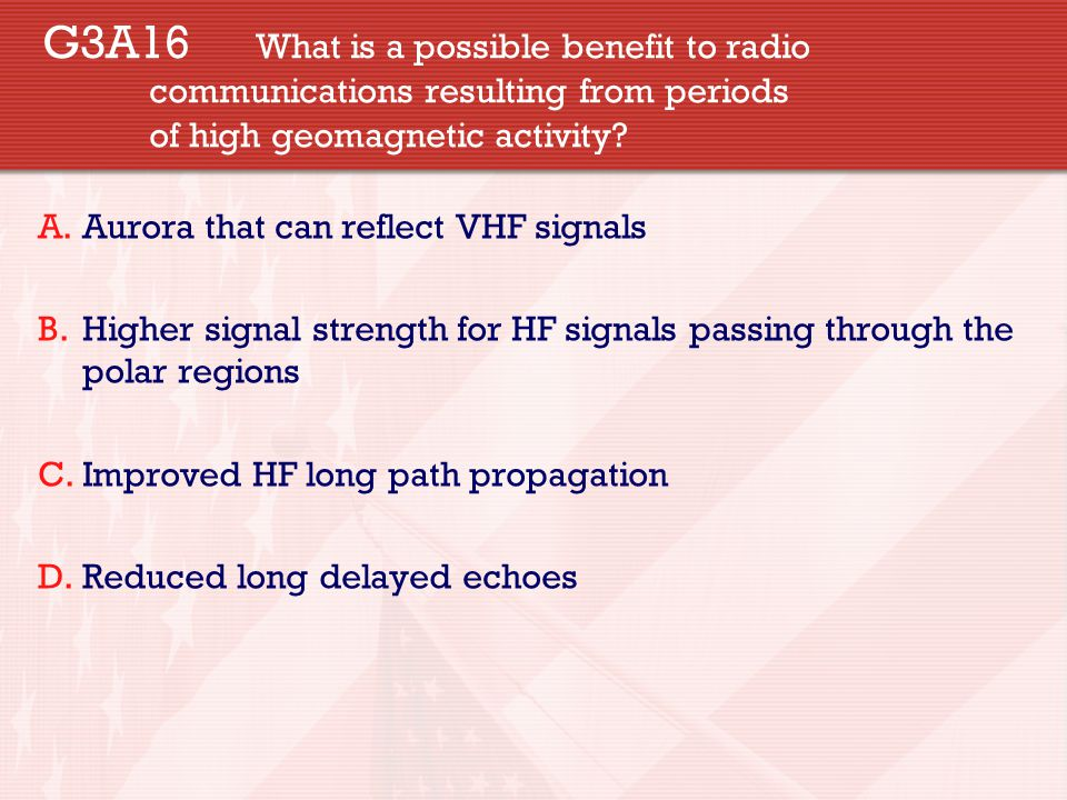 G3A16 What is a possible benefit to radio communications resulting from periods of high geomagnetic activity.