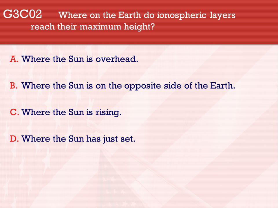 G3C02 Where on the Earth do ionospheric layers reach their maximum height? A.Where the Sun is overhead. B.Where the Sun is on the opposite side of the