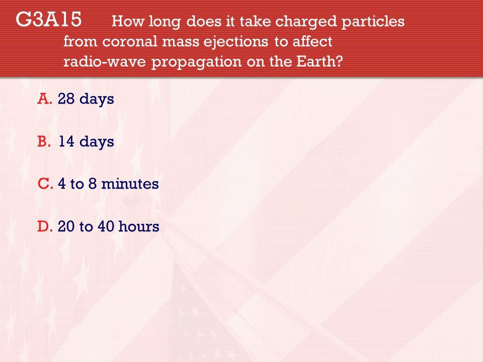 G3A15 How long does it take charged particles from coronal mass ejections to affect radio-wave propagation on the Earth? A.28 days B.14 days C.4 to 8