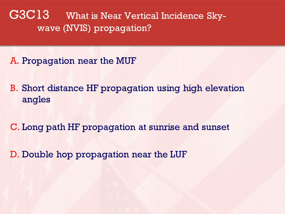 G3C13 What is Near Vertical Incidence Sky- wave (NVIS) propagation? A.Propagation near the MUF B.Short distance HF propagation using high elevation an