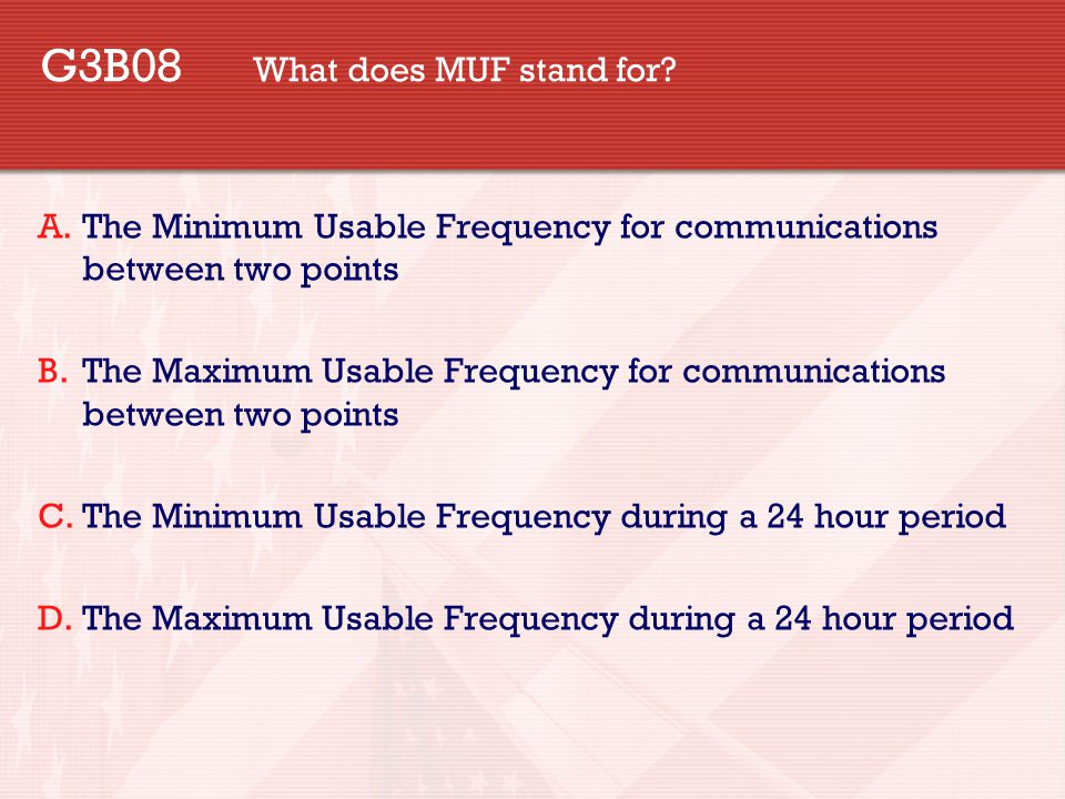 G3B08 What does MUF stand for? A.The Minimum Usable Frequency for communications between two points B.The Maximum Usable Frequency for communications
