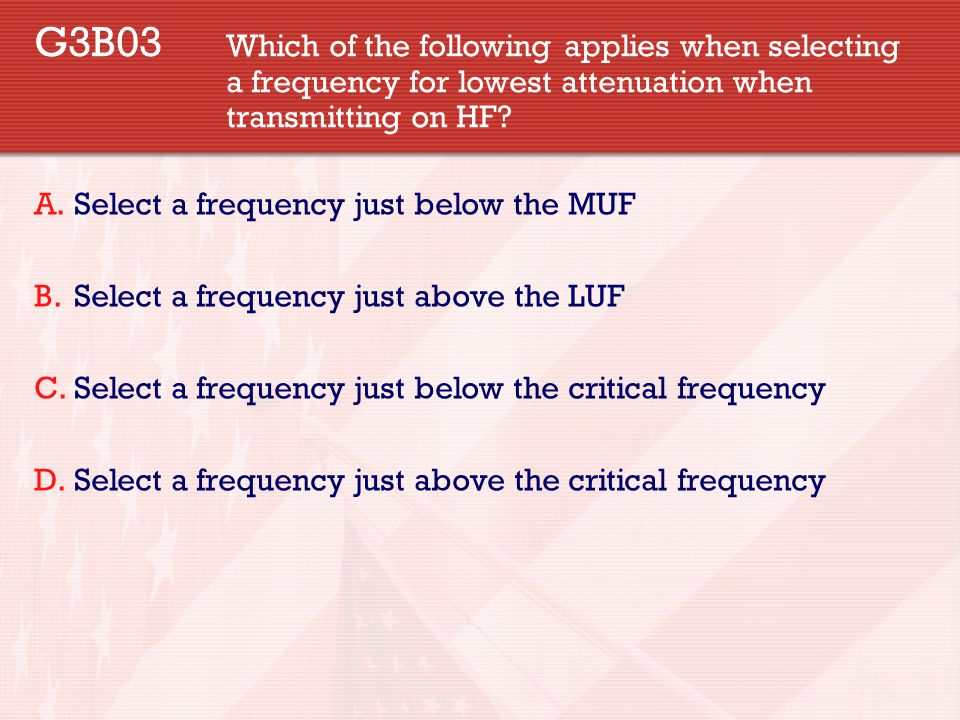 G3B03 Which of the following applies when selecting a frequency for lowest attenuation when transmitting on HF? A.Select a frequency just below the MU