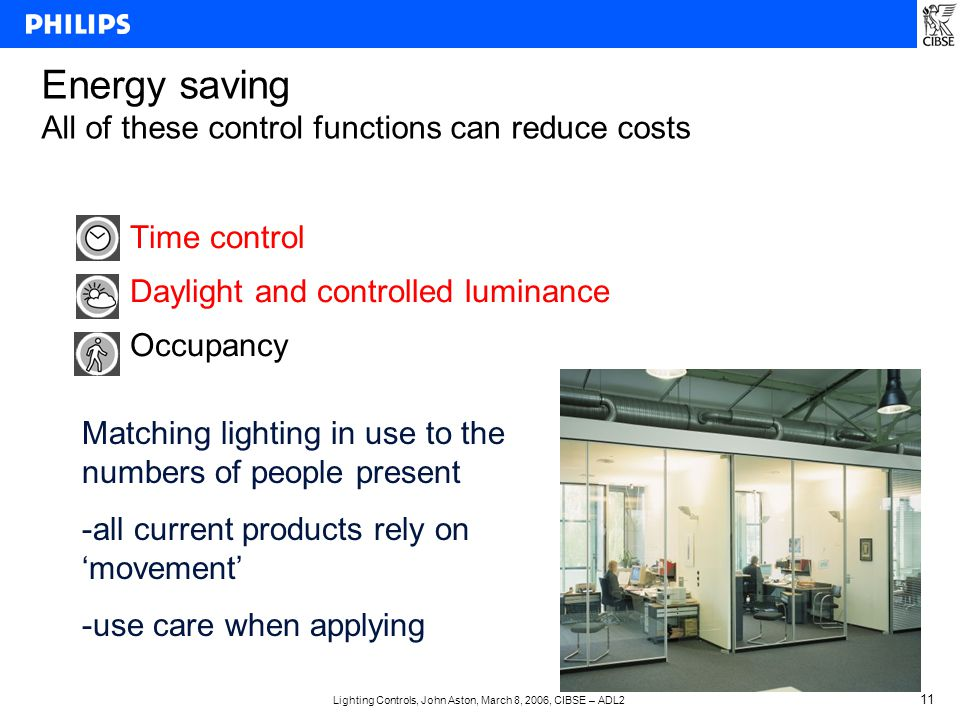 Lighting Controls, John Aston, March 8, 2006, CIBSE – ADL2 11 Time control Daylight and controlled luminance Occupancy Energy saving All of these control functions can reduce costs Matching lighting in use to the numbers of people present -all current products rely on 'movement' -use care when applying